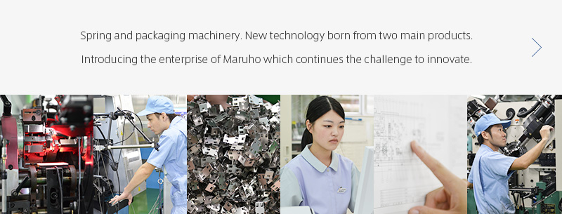 Spring and packaging machinery. New technology born from two main products. Introducing the enterprise of Maruho which continues the challenge to innovate.
